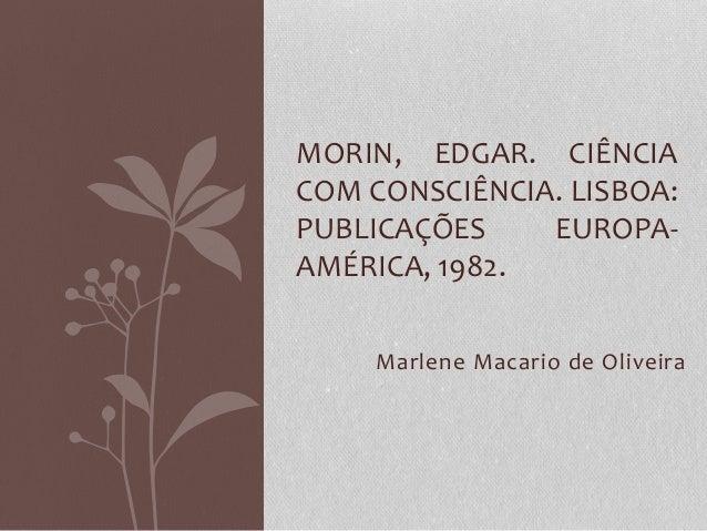 MORIN, EDGAR. CIÊNCIA  COM CONSCIÊNCIA. LISBOA:  PUBLICAÇÕES EUROPA-AMÉRICA,  1982.  Marlene Macario de Oliveira