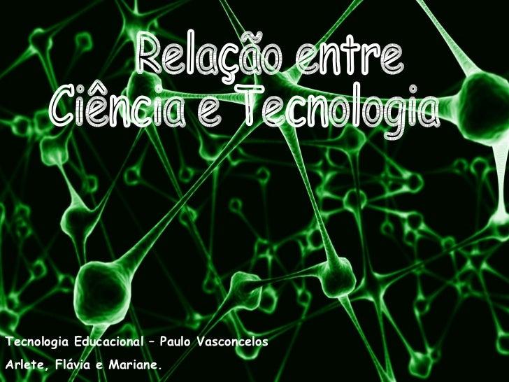 Relação entre Ciência e Tecnologia Tecnologia Educacional – Paulo Vasconcelos Arlete, Flávia e Mariane.
