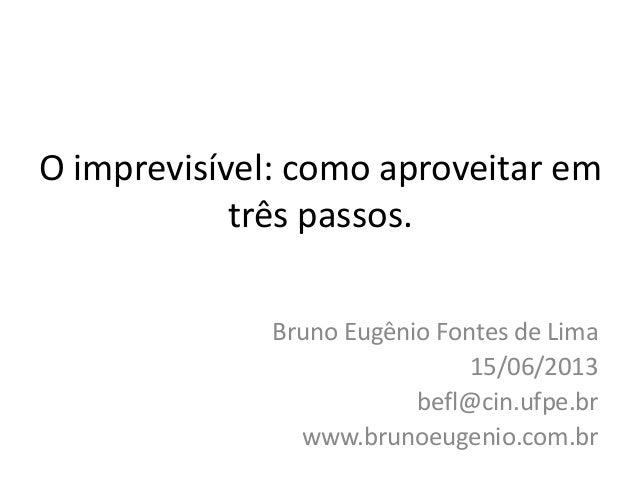 O imprevisível: como aproveitar emtrês passos.Bruno Eugênio Fontes de Lima15/06/2013befl@cin.ufpe.brwww.brunoeugenio.com.br