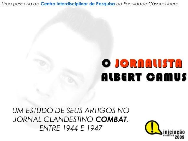 OO JORNALISTAJORNALISTA ALBERT CAMUSALBERT CAMUS UM ESTUDO DE SEUS ARTIGOS NO JORNAL CLANDESTINO COMBAT, ENTRE 1944 E 1947...
