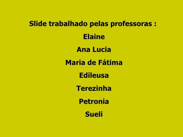 Slide trabalhado pelas professoras :  Elaine Ana Lucia Maria de Fátima Edileusa Terezinha Petronia Sueli
