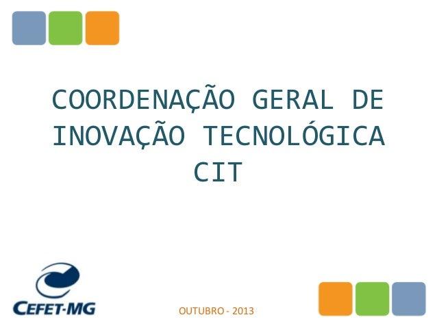 COORDENAÇÃO GERAL DE INOVAÇÃO TECNOLÓGICA CIT  OUTUBRO - 2013