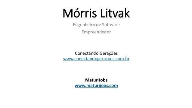Mórris Litvak Engenheiro de Software Empreendedor Conectando Gerações www.conectandogeracoes.com.br MaturiJobs www.maturij...