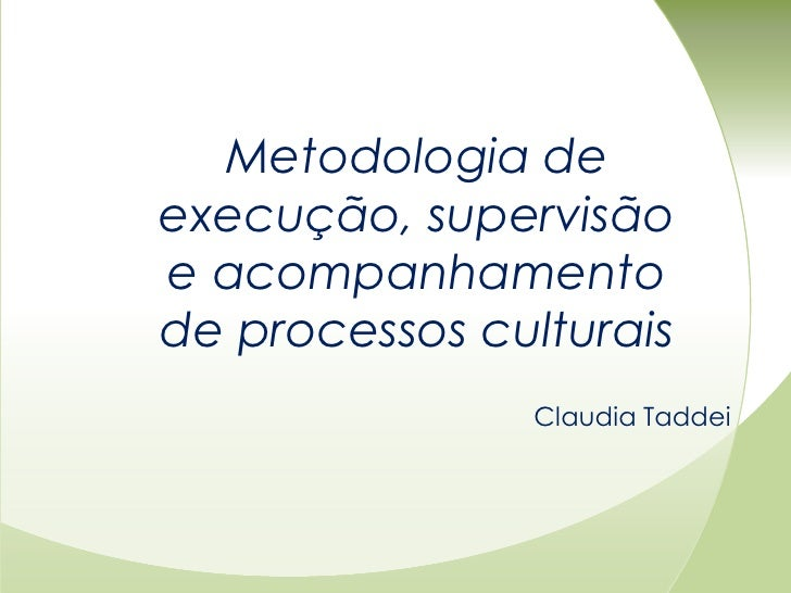 Metodologia deexecução, supervisãoe acompanhamentode processos culturais               Claudia Taddei