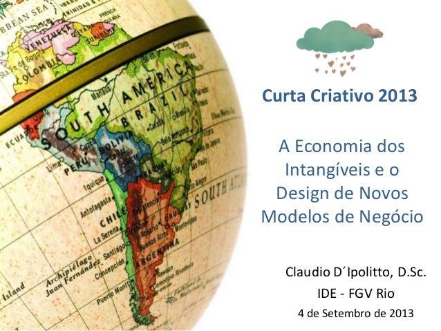 A Economia dos Intangíveis e o Design de Novos Modelos de Negócio Claudio D´Ipolitto, D.Sc. IDE - FGV Rio 4 de Setembro de...
