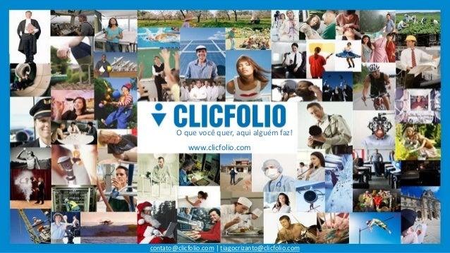 O que você quer, aqui alguém faz!  www.clicfolio.com  contato@clicfolio.com   tiagocrizanto@clicfolio.com