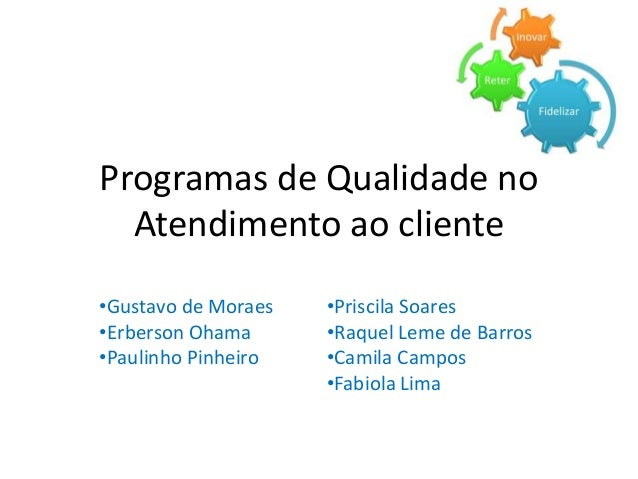 Programas de Qualidade no  Atendimento ao cliente  •Gustavo de Moraes  •Erberson Ohama  •Paulinho Pinheiro  •Priscila Soar...