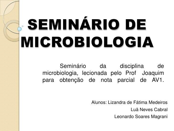 SEMINÁRIO DE MICROBIOLOGIA<br />Seminário da disciplina de microbiologia, lecionada pelo Prof° Joaquim para obtenção de n...