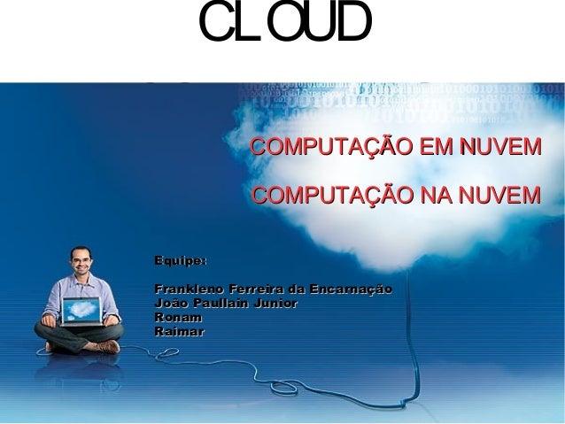 CLOUD COM PUTI NG  COMPUTAÇÃO EM NUVEM COMPUTAÇÃO NA NUVEM  Equipe: Frankleno Ferreira da Encarnação João Paullain Junior ...