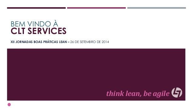 BEM VINDO À  CLT SERVICES  XII JORNADAS BOAS PRÁTICAS LEAN – 26 DE SETEMBRO DE 2014  think lean, be agile
