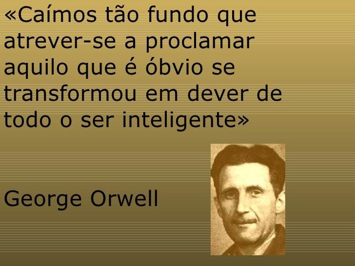 «Caímos tão fundo que atrever-se a proclamar aquilo que é óbvio se transformou em dever de todo o ser inteligente» George ...