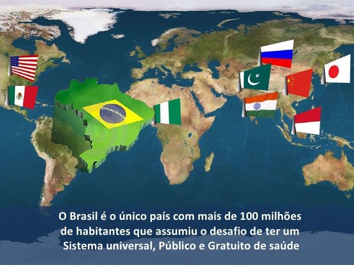 O Brasil é o único país com mais de 100 milhões  de habitantes que assumiu o desafio de ter um  Sistema universal, Público...