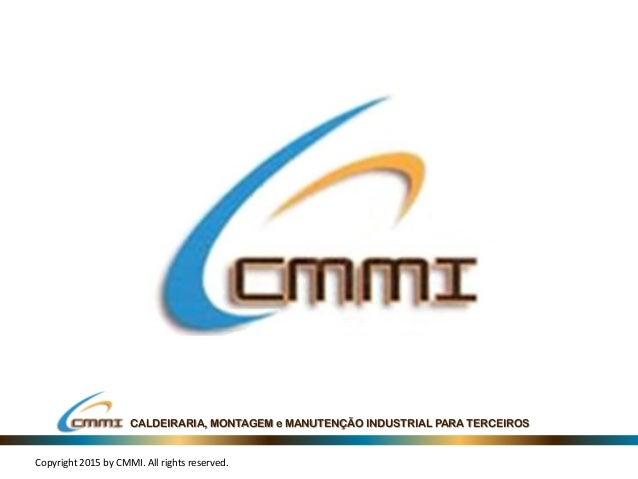 CALDEIRARIA, MONTAGEM e MANUTENÇÃO INDUSTRIAL PARA TERCEIROS Copyright 2015 by CMMI. All rights reserved.