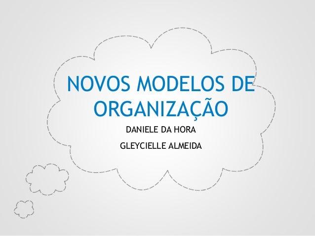 NOVOS MODELOS DE ORGANIZAÇÃO  2.  DANIELE DA HORA GLEYCIELLE ALMEIDA