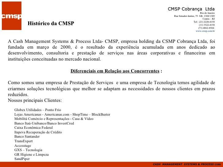 Histórico da CMSP A Cash Management Systems & Process Ltda- CMSP, empresa holding da CSMP Cobrança Ltda, foi fundada em ma...