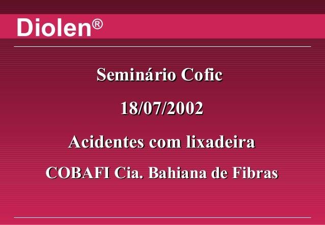 Diolen® Seminário CoficSeminário Cofic 18/07/200218/07/2002 Acidentes com lixadeiraAcidentes com lixadeira COBAFI Cia. Bah...
