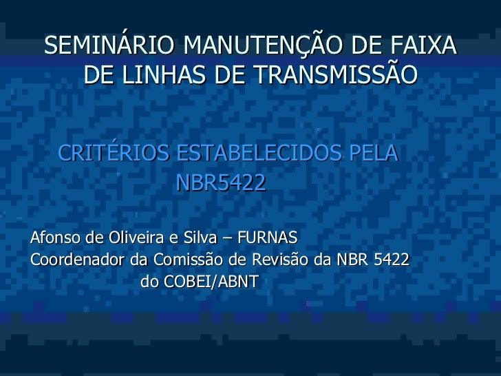 SEMINÁRIO MANUTENÇÃO DE FAIXA    DE LINHAS DE TRANSMISSÃO   CRITÉRIOS ESTABELECIDOS PELA             NBR5422Afonso de Oliv...