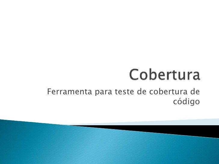Cobertura<br />Ferramenta para teste de cobertura de código<br />