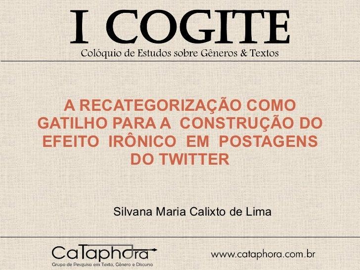 A RECATEGORIZAÇÃO COMO GATILHO PARA A  CONSTRUÇÃO DO EFEITO  IRÔNICO  EM  POSTAGENS DO TWITTER Silvana Maria Calixto de Lima
