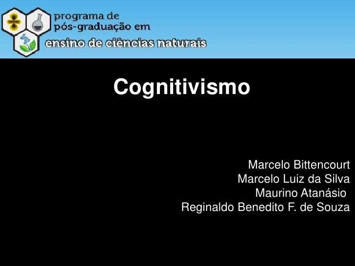 Cognitivismo<br />Marcelo Bittencourt<br />Marcelo Luiz da Silva<br />Maurino Atanásio <br />Reginaldo Benedito F. de Souz...