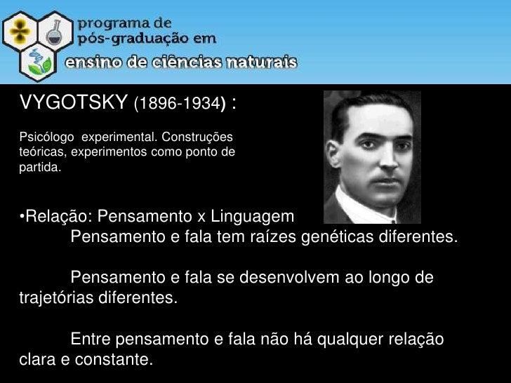 VYGOTSKY (1896-1934) :<br />Psicólogo  experimental. Construções<br />teóricas, experimentos como ponto de <br />partida.<...