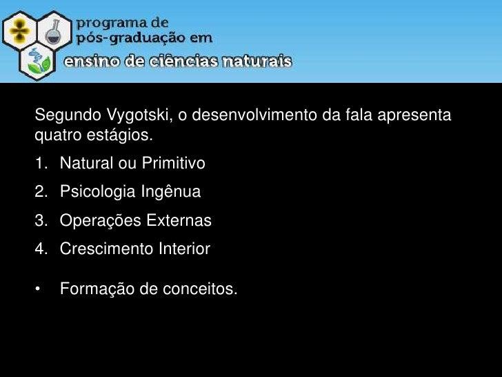 Segundo Vygotski, o desenvolvimento da fala apresenta quatro estágios.<br />Natural ou Primitivo<br />Psicologia Ingênua<b...