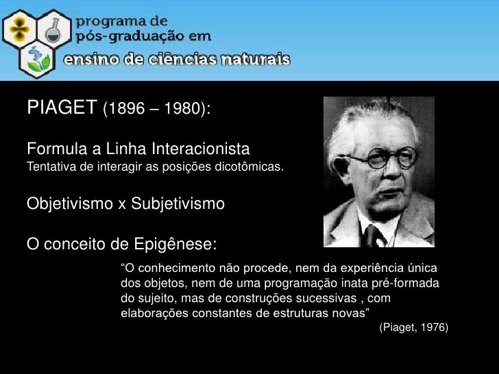 PIAGET (1896 – 1980):<br />Formula a Linha Interacionista<br />Tentativa de interagir as posições dicotômicas.<br />Objeti...