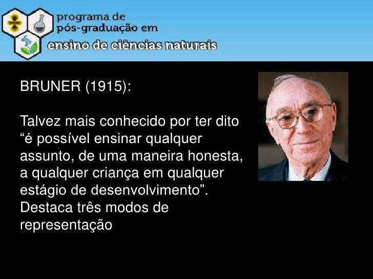 """BRUNER (1915): <br />Talvez mais conhecido por ter dito """"é possível ensinar qualquer assunto, de uma maneira honesta, a qu..."""