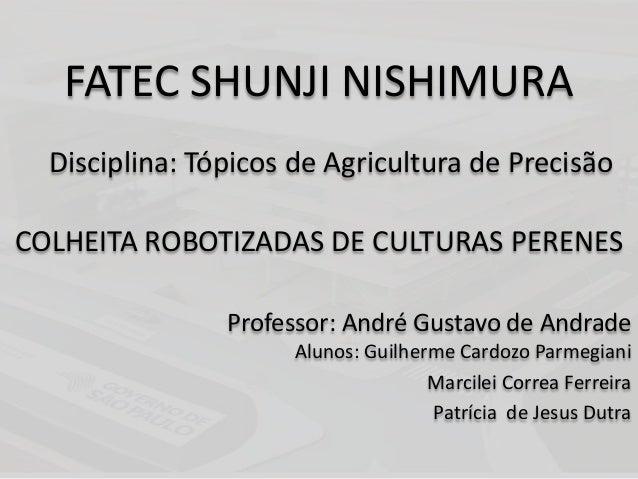 FATEC SHUNJI NISHIMURA Disciplina: Tópicos de Agricultura de Precisão COLHEITA ROBOTIZADAS DE CULTURAS PERENES Professor: ...