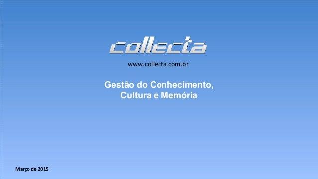 Março de 2015 www.collecta.com.br Gestão do Conhecimento, Cultura e Memória