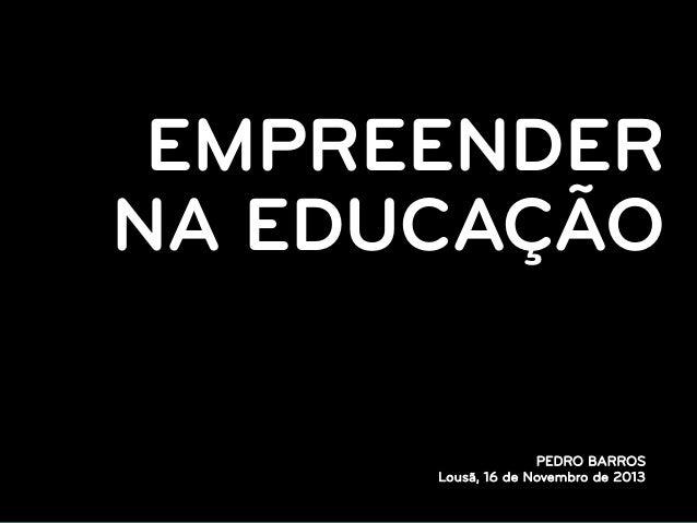 EMPREENDER NA EDUCAÇÃO PEDRO BARROS Lousã, 16 de Novembro de 2013