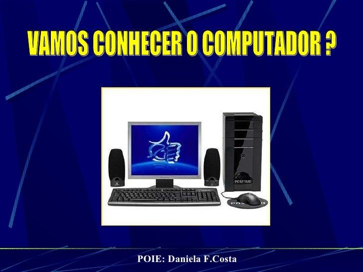VAMOS CONHECER O COMPUTADOR ? POIE: Daniela F.Costa