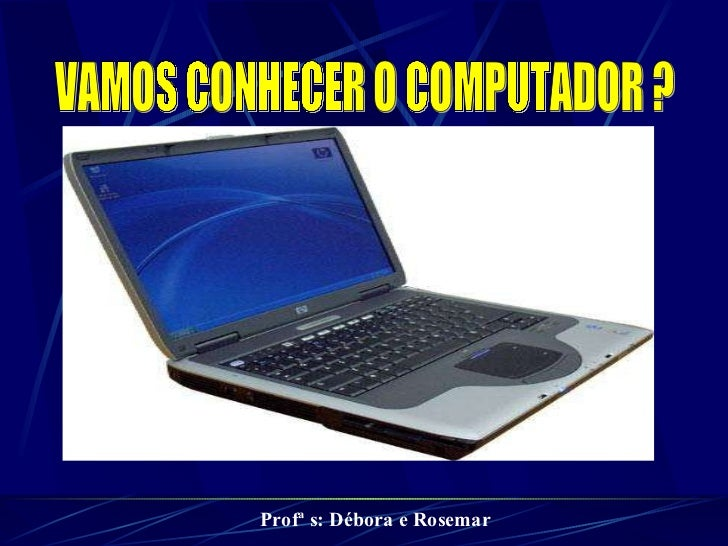 VAMOS CONHECER O COMPUTADOR ? Profª s: Débora e Rosemar