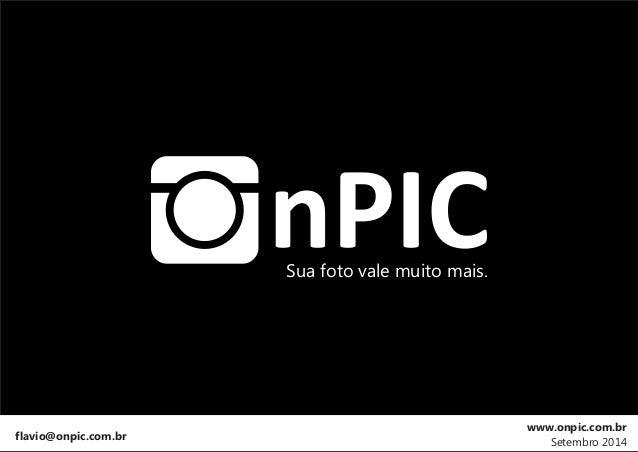 Sua foto vale muito mais.  flavio@onpic.com.br  www.onpic.com.br  Setembro 2014