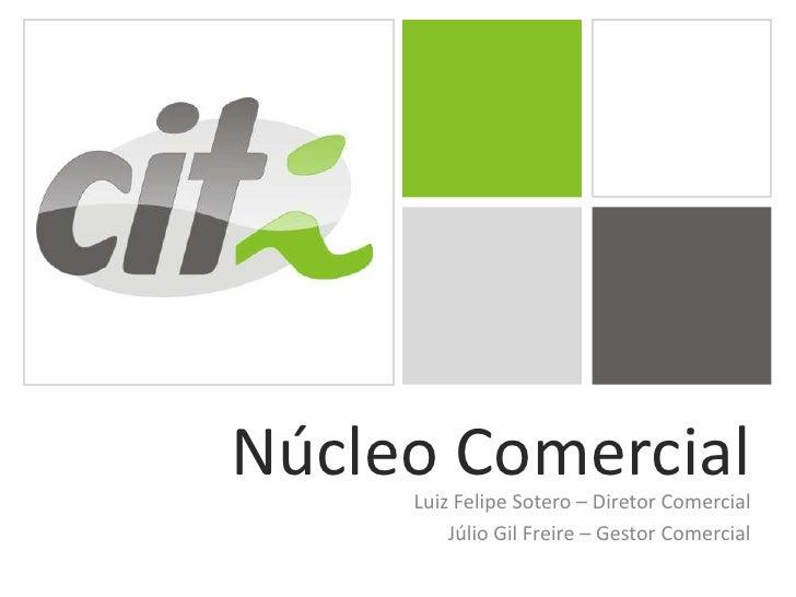 Núcleo Comercial<br />Luiz Felipe Sotero – Diretor Comercial<br />Júlio Gil Freire – Gestor Comercial<br />