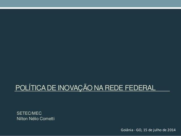 POLÍTICADE INOVAÇÃO NAREDE FEDERAL SETEC/MEC Nilton Nélio Cometti Goiânia - GO, 15 de julho de 2014
