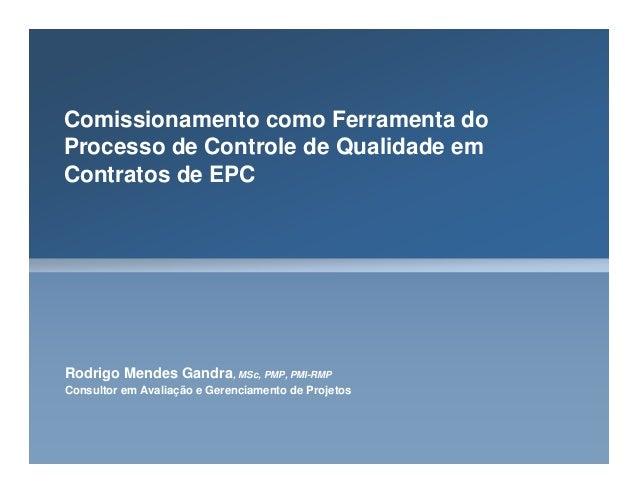 Comissionamento como Ferramenta do Processo de Controle de Qualidade em Contratos de EPC Rodrigo Mendes Gandra, MSc, PMP, ...