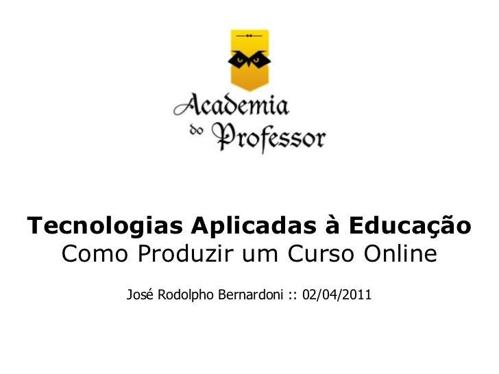 Tecnologias Aplicadas à Educação  Como Produzir um Curso Online       José Rodolpho Bernardoni :: 02/04/2011