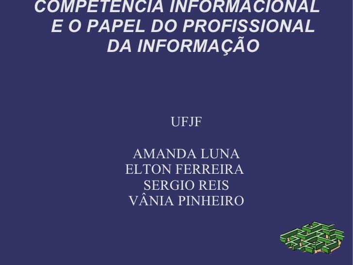 COMPETÊNCIA INFORMACIONAL E O PAPEL DO PROFISSIONAL DA INFORMAÇÃO UFJF AMANDA LUNA ELTON FERREIRA  SERGIO REIS VÂNIA PINHE...