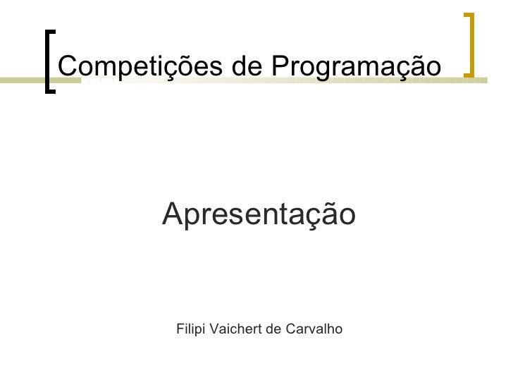 Competições de Programação <ul><li>Apresentação </li></ul><ul><li>Filipi Vaichert de Carvalho </li></ul>