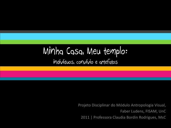Minha Casa, Meu templo:  indivíduos, convívio e artefatos              Projeto Disciplinar do Módulo Antropologia Visual, ...