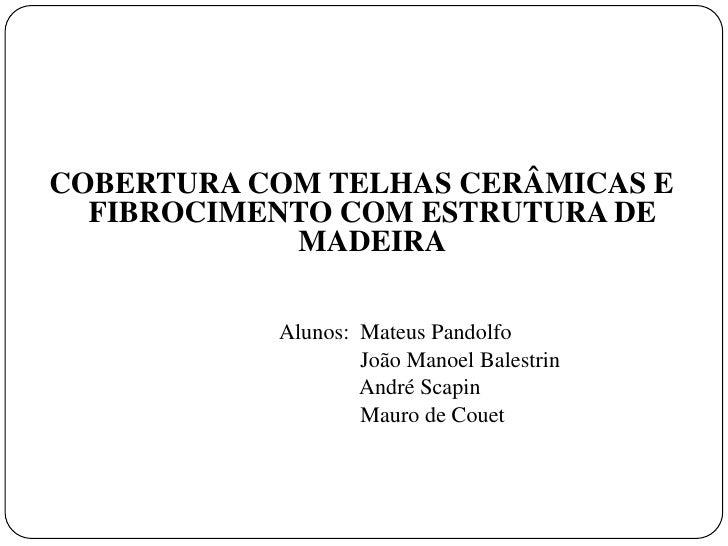COBERTURA COM TELHAS CERÂMICAS E  FIBROCIMENTO COM ESTRUTURA DE            MADEIRA           Alunos: Mateus Pandolfo      ...