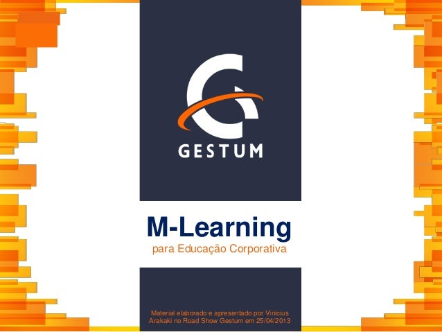 M-Learningpara Educação CorporativaMaterial elaborado e apresentado por ViniciusArakaki no Road Show Gestum em 25/04/2013