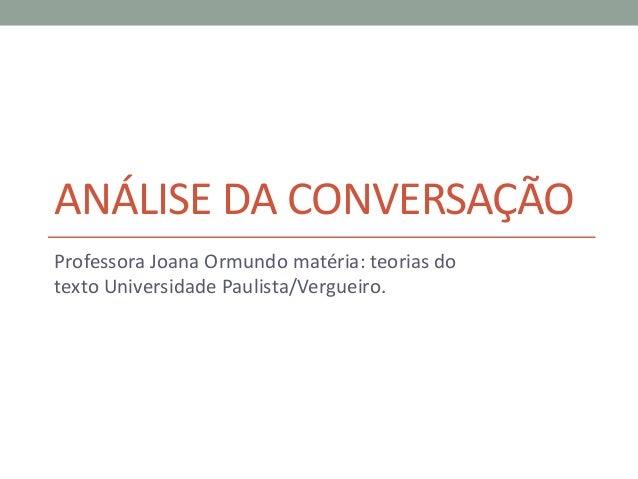 ANÁLISE DA CONVERSAÇÃO Professora Joana Ormundo matéria: teorias do texto Universidade Paulista/Vergueiro.