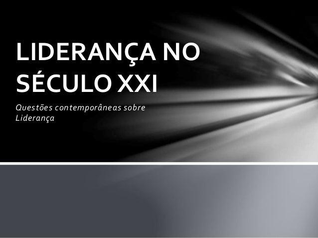 Questões contemporâneas sobre Liderança LIDERANÇA NO SÉCULO XXI