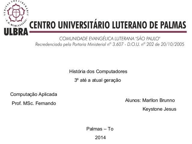 História dos Computadores 3º até a atual geração Prof. MSc. Fernando Palmas – To 2014 Alunos: Marllon Brunno Keystone Jesu...