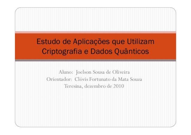 Estudo de Aplicações que Utilizam Criptografia e Dados Quânticos Aluno: Joelson Sousa de Oliveira Orientador: Clóvis Fortu...