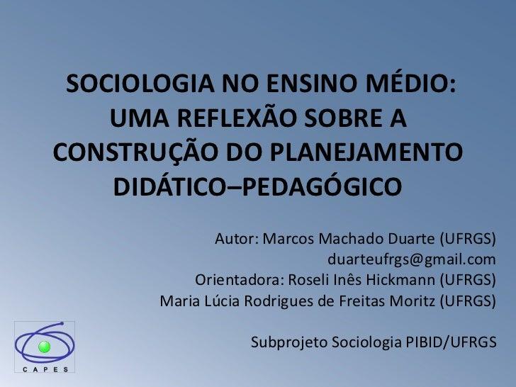 SOCIOLOGIA NO ENSINO MÉDIO:    UMA REFLEXÃO SOBRE ACONSTRUÇÃO DO PLANEJAMENTO    DIDÁTICO–PEDAGÓGICO              Autor: M...