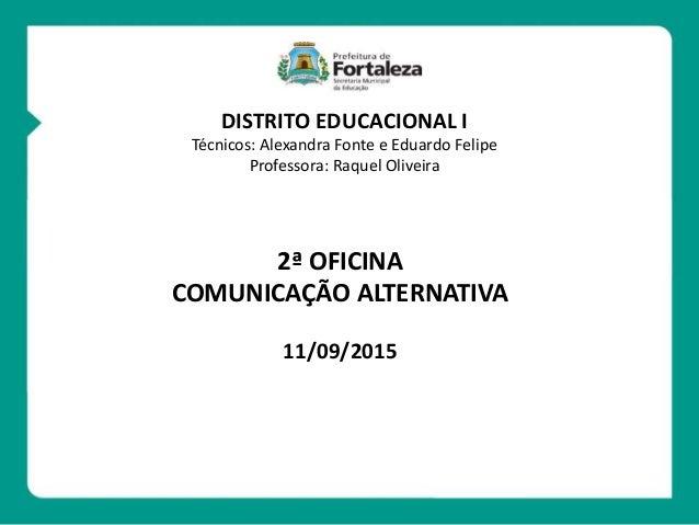 2ª OFICINA COMUNICAÇÃO ALTERNATIVA 11/09/2015 DISTRITO EDUCACIONAL I Técnicos: Alexandra Fonte e Eduardo Felipe Professora...