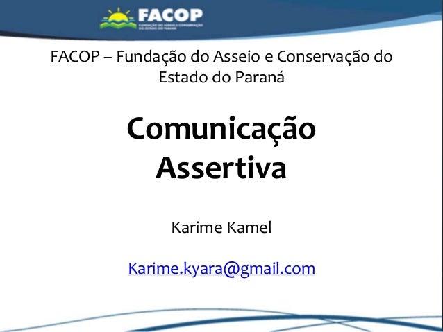 FACOP – Fundação do Asseio e Conservação do Estado do Paraná Comunicação Assertiva Karime Kamel Karime.kyara@gmail.com